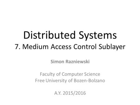 Distributed Systems 7. Medium Access Control Sublayer Simon Razniewski Faculty of Computer Science Free University of Bozen-Bolzano A.Y. 2015/2016.