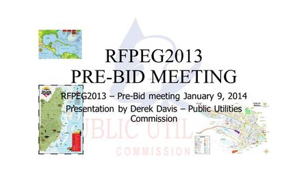RFPEG2013 PRE-BID MEETING RFPEG2013 – Pre-Bid meeting January 9, 2014 Presentation by Derek Davis – Public Utilities Commission.