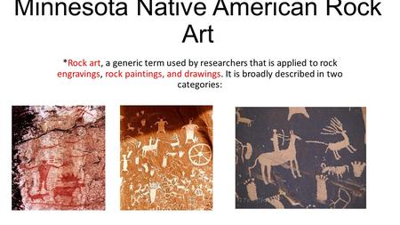 Minnesota Native American Rock Art *Rock art, a generic term used by researchers that is applied to rock engravings, rock paintings, and drawings. It is.
