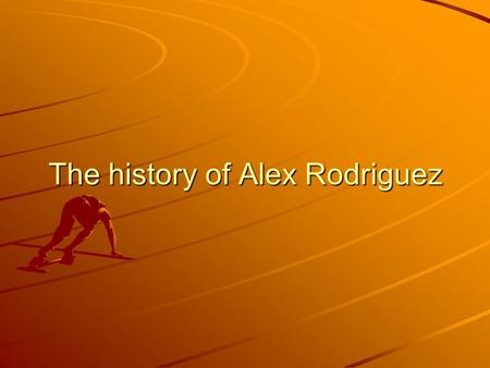 The history of Alex Rodriguez. Introduction This report is about the baseball player Alex Rodriguez. He is very disciplined and professional and he is.