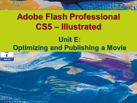 Adobe Flash Professional CS5 – Illustrated Unit E: Optimizing and Publishing a Movie.