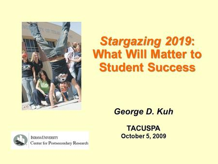 Stargazing 2019: What Will Matter to Student Success George D. Kuh TACUSPA October 5, 2009.