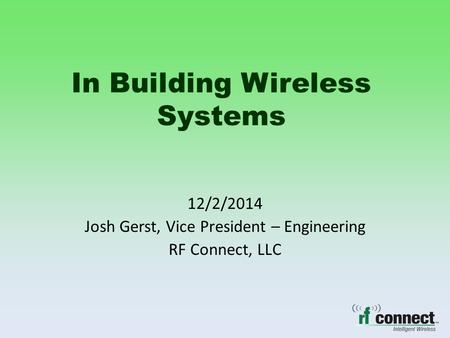 In Building Wireless Systems 12/2/2014 Josh Gerst, Vice President – Engineering RF Connect, LLC.