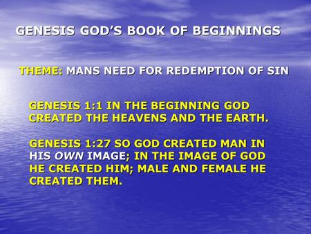 GENESIS GOD'S BOOK OF BEGINNINGS THEME: MANS NEED FOR REDEMPTION OF SIN GENESIS 1:1 IN THE BEGINNING GOD CREATED THE HEAVENS AND THE EARTH. GENESIS 1:27.