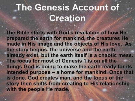The Genesis Account of Creation The Bible starts with God's revelation of how He prepared the earth for mankind, the creatures He made in His image and.
