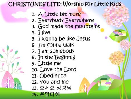 CHRISTUNES LITE: Worship for Little Kids 1. A Little bit more 2. Everybody Everywhere 3. God made the mountains 4. I live 5. I wanna be like Jesus 6. I'm.