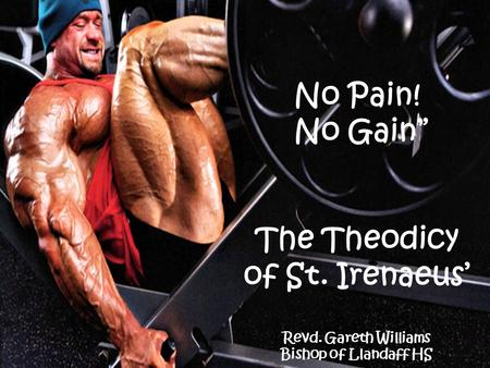 "No Pain! No Gain"" The Theodicy of St. Irenaeus' Revd. Gareth Williams Bishop of Llandaff HS."
