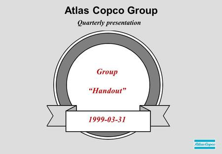 "Group ""Handout"" 1999-03-31 Quarterly presentation Atlas Copco Group."