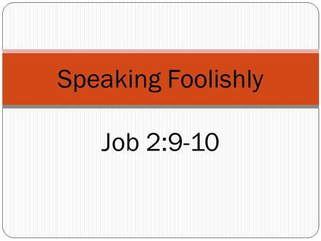 Speaking Foolishly Job 2:9-10. Job Was a good man (Job 1:1) Perfect (complete morally, undefiled, pious) Upright (straight, just) Eschewed evil (turned.
