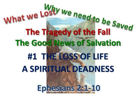 The Tragedy of the Fall The Good News of Salvation #1 THE LOSS OF LIFE A SPIRITUAL DEADNESS Ephesians 2:1-10.