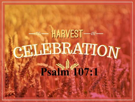 Psalm 107:1. A Psalm of Thankfulness for the Harvest Time Psalm 107:1 Oh, give thanks to the LORD, for He is good! For His mercy endures forever.