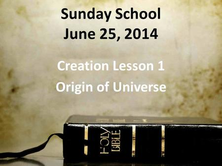 Sunday School June 25, 2014 Creation Lesson 1 Origin of Universe.
