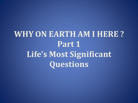 WHY ON EARTH AM I HERE ? Part 1 Life's Most Significant Questions.
