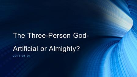 The Three-Person God- Artificial or Almighty? 2016-05-01.