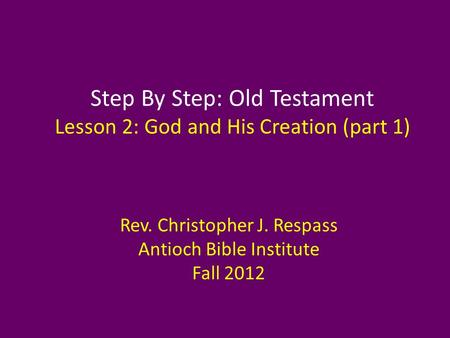 Step By Step: Old Testament Lesson 2: God and His Creation (part 1) Rev. Christopher J. Respass Antioch Bible Institute Fall 2012.