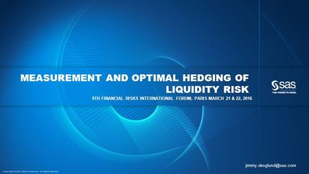 Copyright © 2015, SAS Institute Inc. All rights reserved. MEASUREMENT AND OPTIMAL HEDGING OF LIQUIDITY RISK 9TH FINANCIAL RISKS INTERNATIONAL FORUM, PARIS.