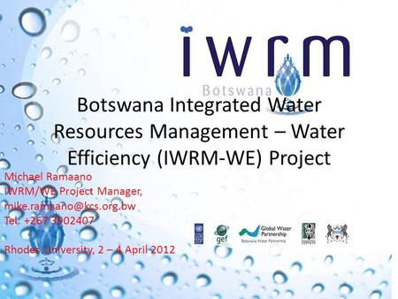 Botswana Integrated Water Resources Management – Water Efficiency (IWRM-WE) Project Michael Ramaano IWRM/WE Project Manager, Tel: