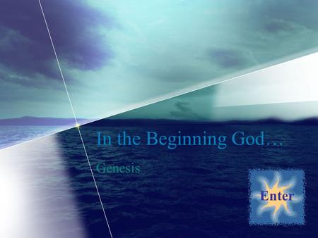 In the Beginning God… Genesis Enter. Welcome! You have now taken the first step into a journey that will end with you containing a better knowledge of.