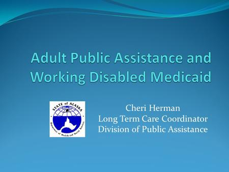 Cheri Herman Long Term Care Coordinator Division of Public Assistance.
