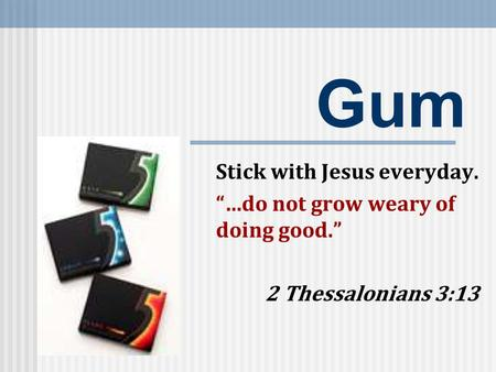 "Gum Stick with Jesus everyday. ""…do not grow weary of doing good."" 2 Thessalonians 3:13."