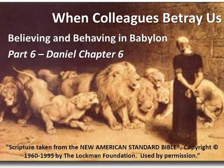 When Colleagues Betray Us Believing and Behaving in Babylon Part 6 – Daniel Chapter 6 Scripture taken from the NEW AMERICAN STANDARD BIBLE®, Copyright.