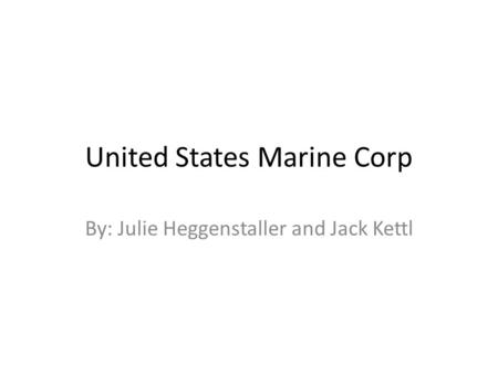 United States Marine Corp By: Julie Heggenstaller and Jack Kettl.