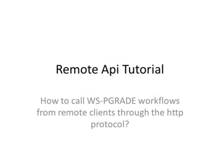 Remote Api Tutorial How to call WS-PGRADE workflows from remote clients through the http protocol?