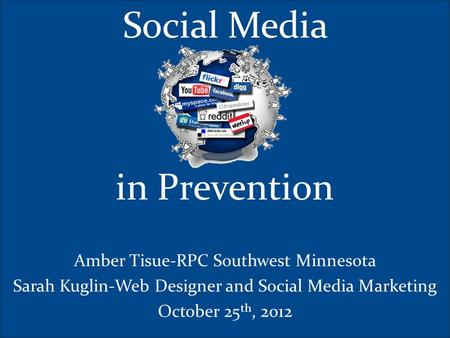 Social Media in Prevention Amber Tisue-RPC Southwest Minnesota Sarah Kuglin-Web Designer and Social Media Marketing October 25 th, 2012.