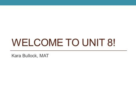 WELCOME TO UNIT 8! Kara Bullock, MAT. LET'S PREVIEW…. Unit 8.