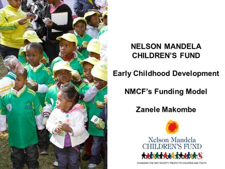 NELSON MANDELA CHILDREN'S FUND Early Childhood Development NMCF's Funding Model Zanele Makombe.