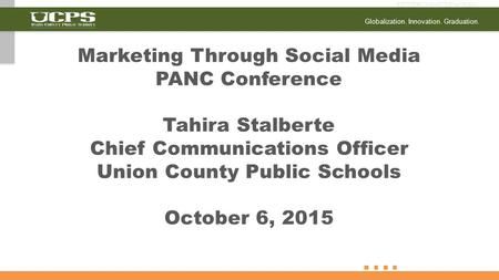 Globalization. Innovation. Graduation. Marketing Through Social Media PANC Conference Tahira Stalberte Chief Communications Officer Union County Public.