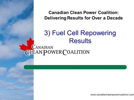 1 Canadian Clean Power Coalition: Delivering Results for Over a Decade 3) Fuel Cell Repowering Results.