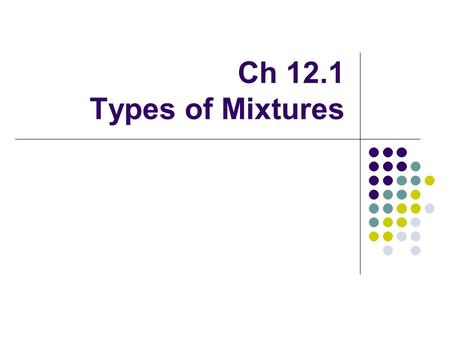 Ch 12.1 Types of Mixtures. Heterogeneous vs. Homogeneous Mixtures Heterogeneous Mixture: mixture does not have a uniform composition. Ex: Milk and soil.