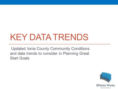 KEY DATA TRENDS Updated Ionia County Community Conditions and data trends to consider in Planning Great Start Goals.