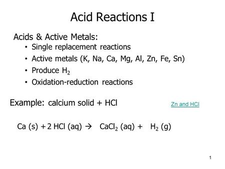 Acid Reactions I Acids & Active Metals: Single replacement reactions Active metals (K, Na, Ca, Mg, Al, Zn, Fe, Sn) Produce H 2 Oxidation-reduction reactions.