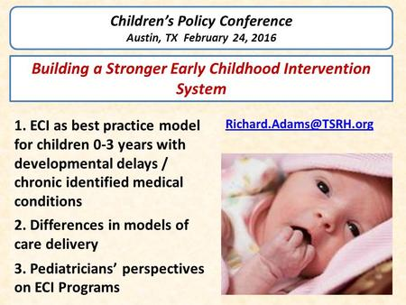 Children's Policy Conference Austin, TX February 24, 2016 1. ECI as best practice model for children 0-3 years with developmental delays / chronic identified.