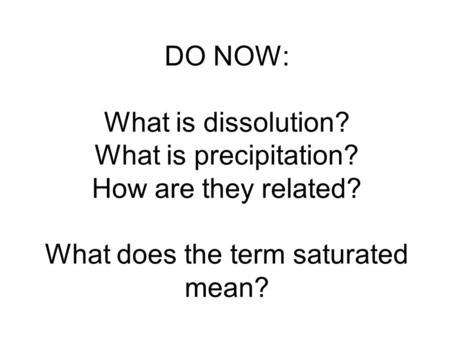 DO NOW: What is dissolution? What is precipitation? How are they related? What does the term saturated mean?