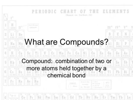 What are Compounds? Compound: combination of two or more atoms held together by a chemical bond.