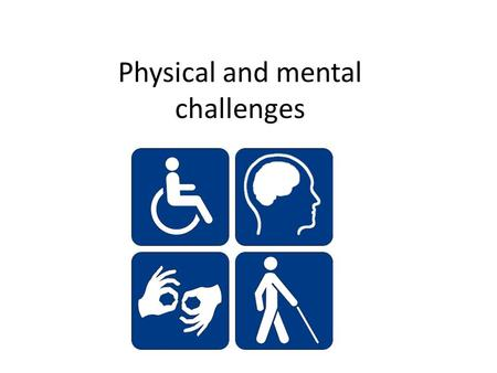 Physical and mental challenges. Physical challenges objective: Define disability. List the four common causes of blindness. Define profound deafness.
