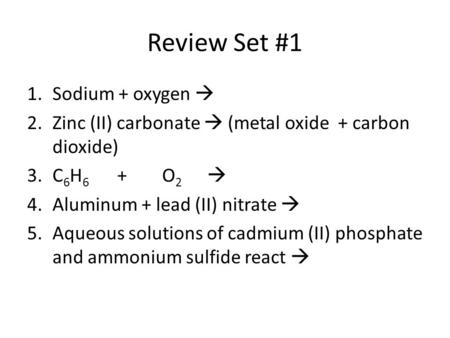 Review Set #1 1.Sodium + oxygen  2.Zinc (II) carbonate  (metal oxide + carbon dioxide) 3.C 6 H 6 +O 2  4.Aluminum + lead (II) nitrate  5.Aqueous solutions.