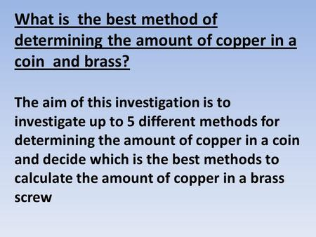 What is the best method of determining the amount of copper in a coin and brass? The aim of this investigation is to investigate up to 5 different methods.