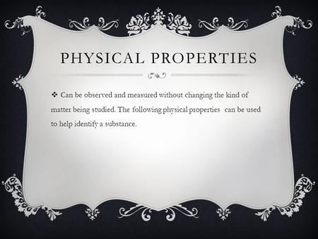 PHYSICAL PROPERTIES  Can be observed and measured without changing the kind of matter being studied. The following physical properties can be used to.