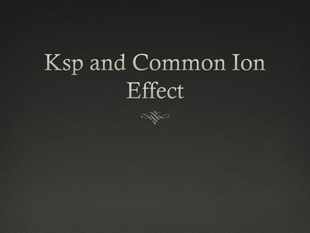 "Common-Ion EffectCommon-Ion Effect  Similar to acids and bases  There is a ""common ion"" when 2 salt solutions are mixed together."
