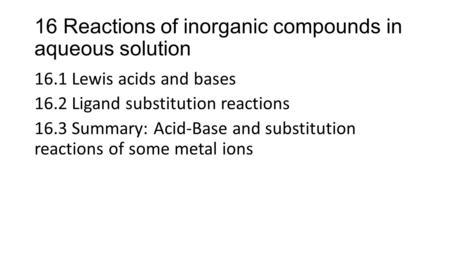 16 Reactions of inorganic compounds in aqueous solution 16.1 Lewis acids and bases 16.2 Ligand substitution reactions 16.3 Summary: Acid-Base and substitution.