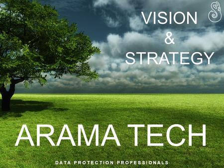 ARAMA TECH D A T A P R O T E C T I O N P R O F E S S I O N A L S VISION & STRATEGY.