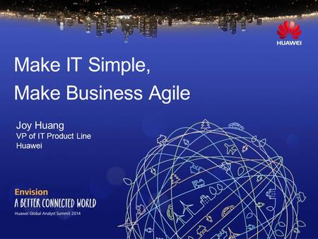 Make IT Simple, Make Business Agile Joy Huang VP of IT Product Line Huawei.