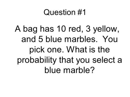 Question #1 A bag has 10 red, 3 yellow, and 5 blue marbles. You pick one. What is the probability that you select a blue marble?