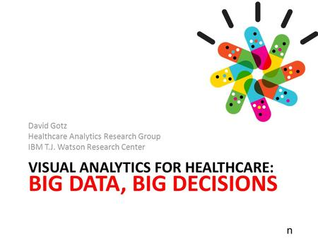 N VISUAL ANALYTICS FOR HEALTHCARE: BIG DATA, BIG DECISIONS David Gotz Healthcare Analytics Research Group IBM T.J. Watson Research Center.