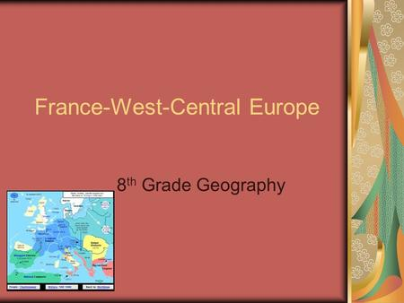 France-West-Central Europe 8 th Grade Geography. History France has been occupied by people from many other parts of Europe. In ancient times, France.
