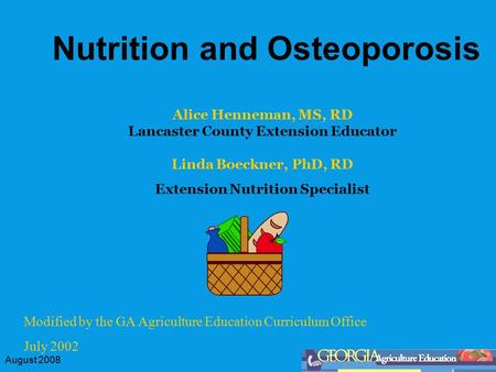 August 2008 Nutrition and Osteoporosis Modified by the GA Agriculture Education Curriculum Office July 2002 Alice Henneman, MS, RD Lancaster County Extension.